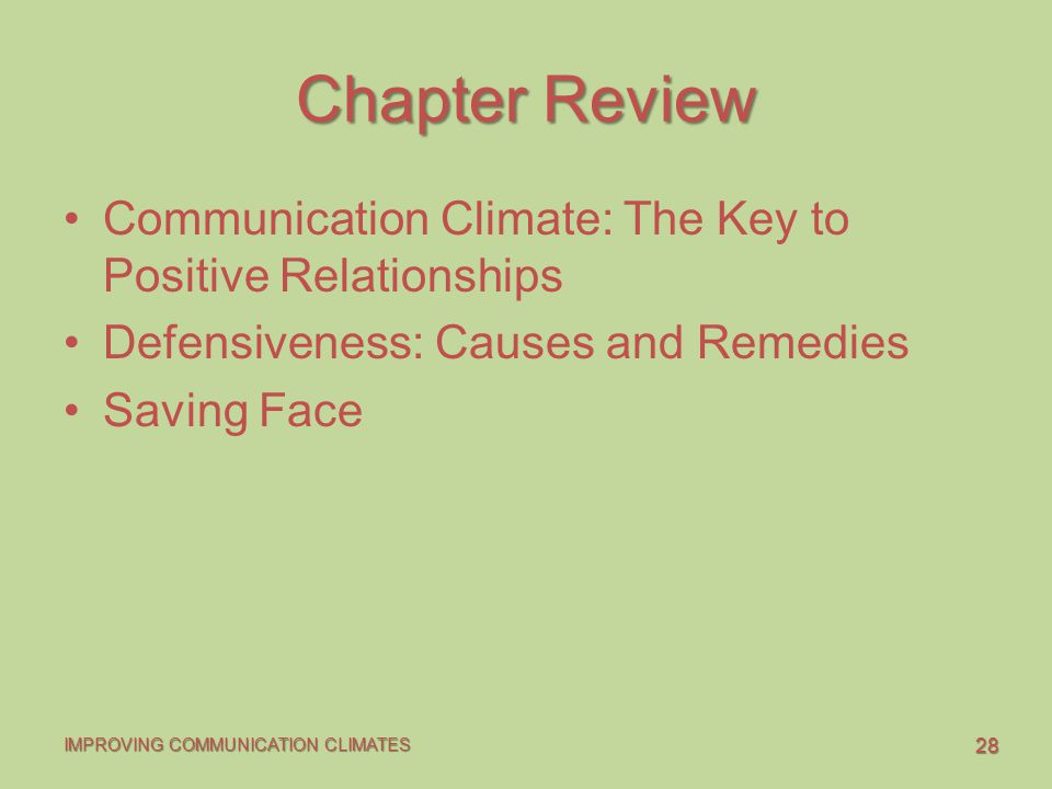 28 IMPROVING COMMUNICATION CLIMATES Chapter Review Communication Climate: The Key to Positive Relationships Defensiveness: Causes and Remedies Saving Face