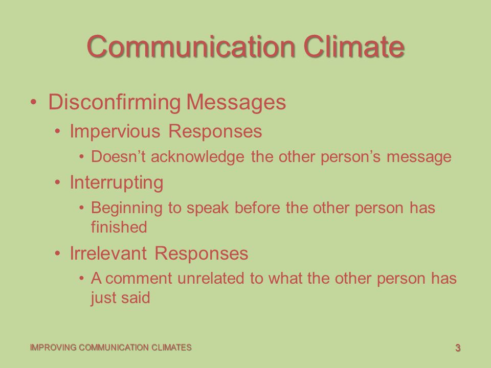 3 IMPROVING COMMUNICATION CLIMATES Communication Climate Disconfirming Messages Impervious Responses Doesn't acknowledge the other person's message Interrupting Beginning to speak before the other person has finished Irrelevant Responses A comment unrelated to what the other person has just said