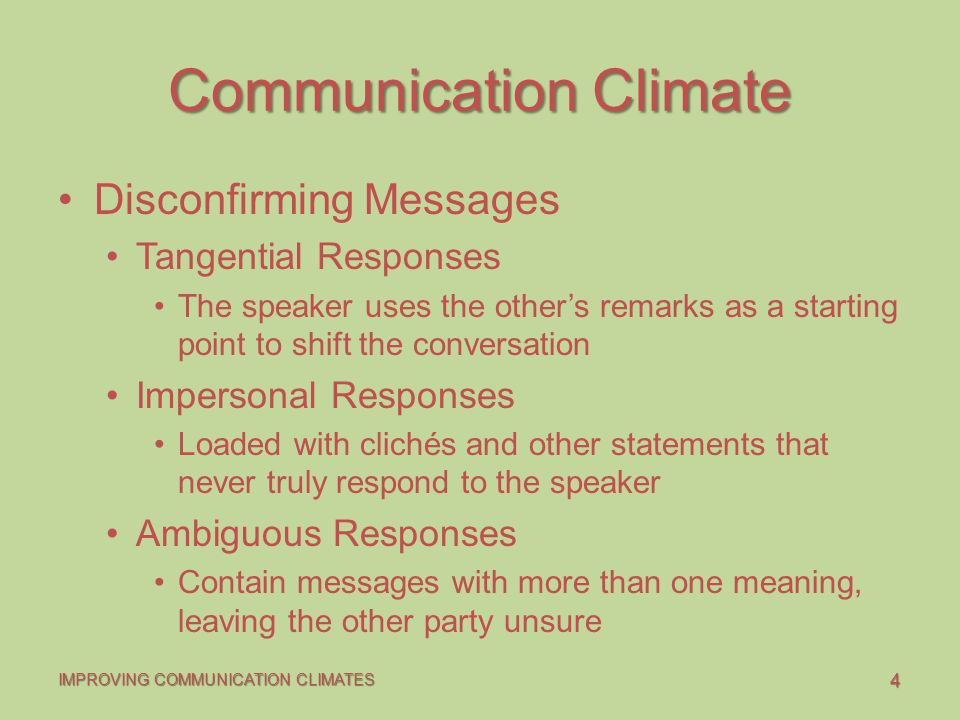 4 IMPROVING COMMUNICATION CLIMATES Communication Climate Disconfirming Messages Tangential Responses The speaker uses the other's remarks as a starting point to shift the conversation Impersonal Responses Loaded with clichés and other statements that never truly respond to the speaker Ambiguous Responses Contain messages with more than one meaning, leaving the other party unsure