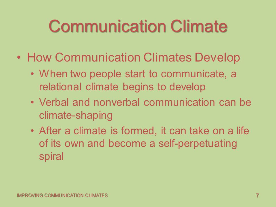 7 IMPROVING COMMUNICATION CLIMATES Communication Climate How Communication Climates Develop When two people start to communicate, a relational climate begins to develop Verbal and nonverbal communication can be climate-shaping After a climate is formed, it can take on a life of its own and become a self-perpetuating spiral
