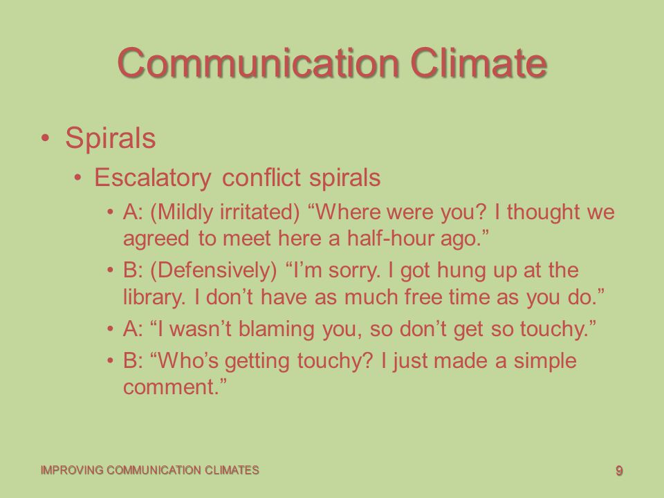9 IMPROVING COMMUNICATION CLIMATES Communication Climate Spirals Escalatory conflict spirals A: (Mildly irritated) Where were you.
