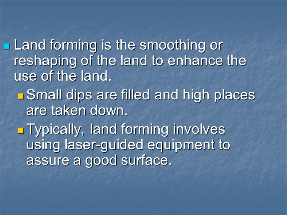 Land forming is the smoothing or reshaping of the land to enhance the use of the land. Land forming is the smoothing or reshaping of the land to enhan