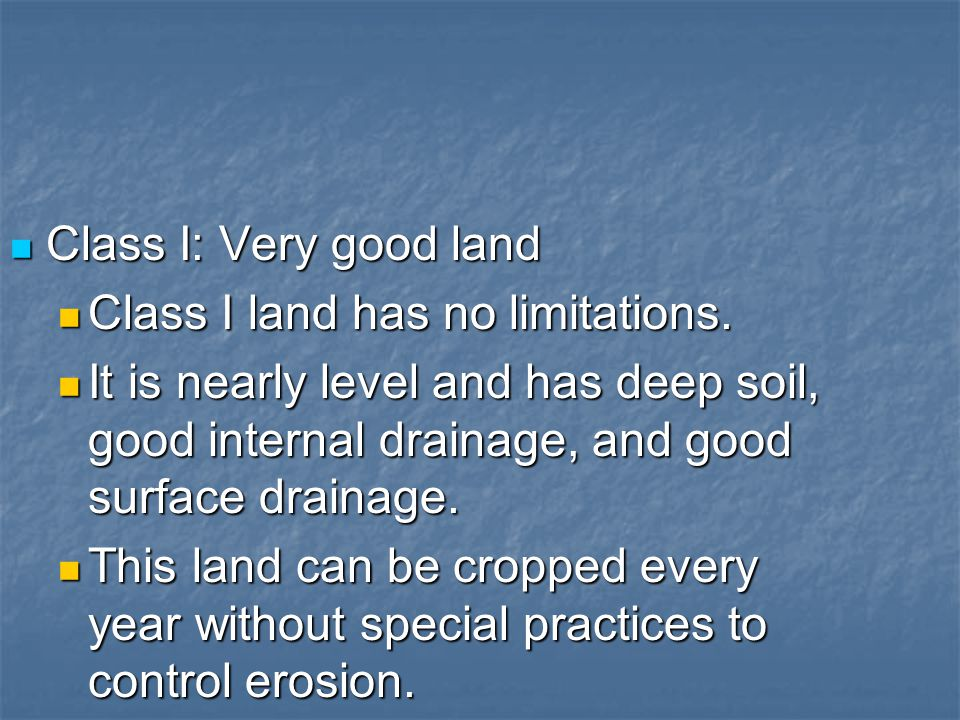 Class I: Very good land Class I: Very good land Class I land has no limitations. Class I land has no limitations. It is nearly level and has deep soil