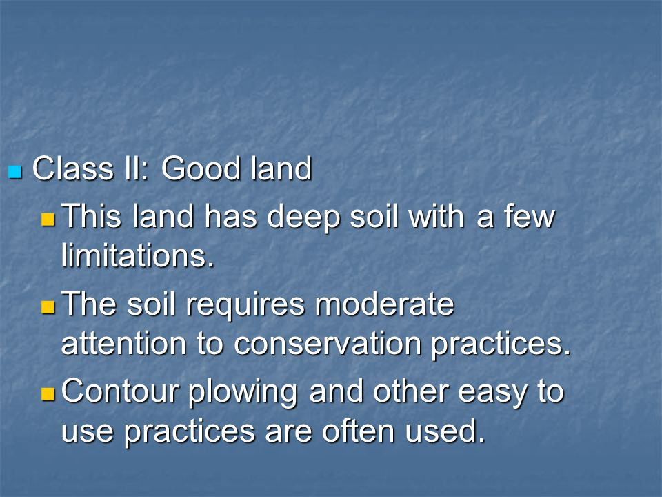 Class II: Good land Class II: Good land This land has deep soil with a few limitations. This land has deep soil with a few limitations. The soil requi