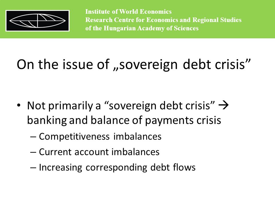 "On the issue of ""sovereign debt crisis Not primarily a sovereign debt crisis  banking and balance of payments crisis – Competitiveness imbalances – Current account imbalances – Increasing corresponding debt flows Institute of World Economics Research Centre for Economics and Regional Studies of the Hungarian Academy of Sciences"