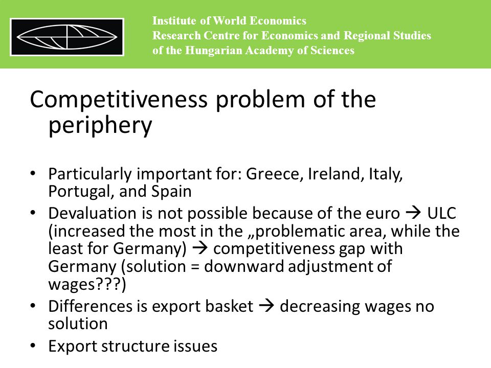 "Competitiveness problem of the periphery Particularly important for: Greece, Ireland, Italy, Portugal, and Spain Devaluation is not possible because of the euro  ULC (increased the most in the ""problematic area, while the least for Germany)  competitiveness gap with Germany (solution = downward adjustment of wages ) Differences is export basket  decreasing wages no solution Export structure issues Institute of World Economics Research Centre for Economics and Regional Studies of the Hungarian Academy of Sciences"