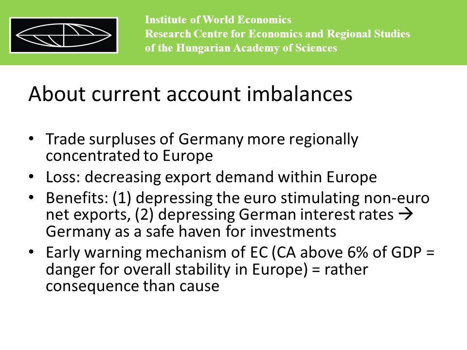 Germany's euro trilemma – Perpetual export surpluses – No transfer/no bailout monetary union – A clean independent central bank Maastricht regime designed by Germany: no bail- out and no transfers (result: bankrupting its trade partners) Trilemma must be solved  steps towards more bail-out (contradict to the German voters) Institute of World Economics Research Centre for Economics and Regional Studies of the Hungarian Academy of Sciences
