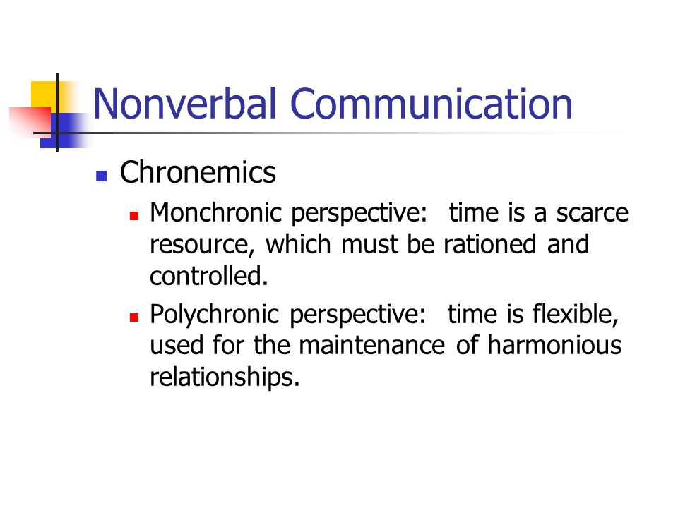 Nonverbal Communication Chronemics Monchronic perspective: time is a scarce resource, which must be rationed and controlled.