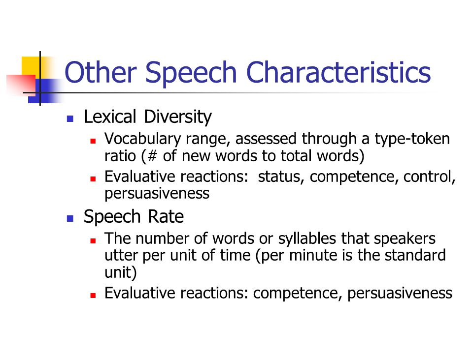 Other Speech Characteristics Lexical Diversity Vocabulary range, assessed through a type-token ratio (# of new words to total words) Evaluative reactions: status, competence, control, persuasiveness Speech Rate The number of words or syllables that speakers utter per unit of time (per minute is the standard unit) Evaluative reactions: competence, persuasiveness