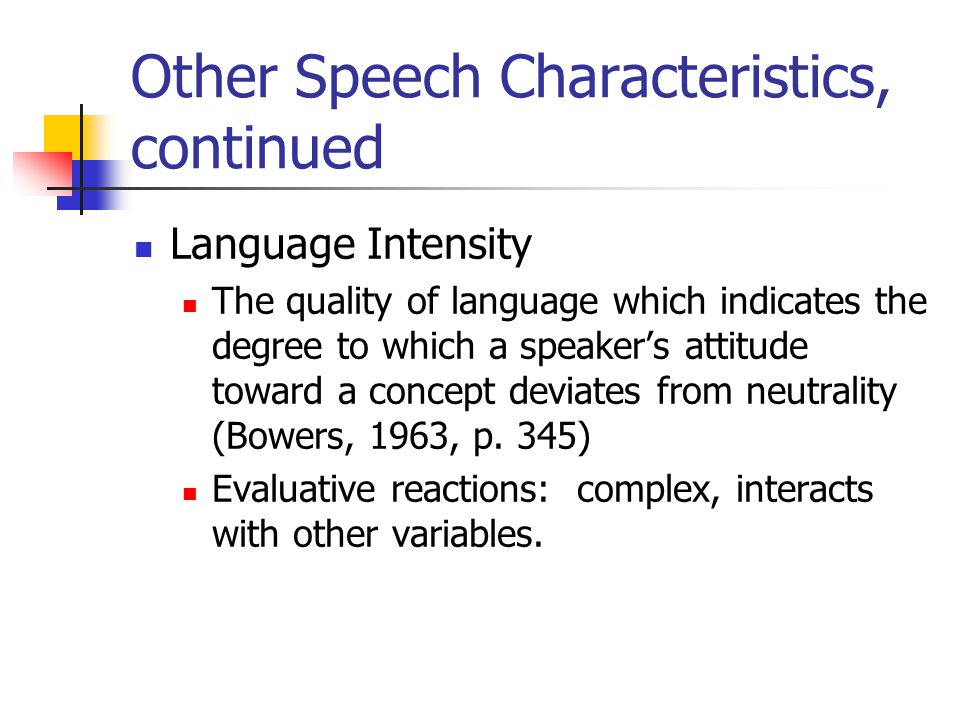 Other Speech Characteristics, continued Language Intensity The quality of language which indicates the degree to which a speaker's attitude toward a concept deviates from neutrality (Bowers, 1963, p.