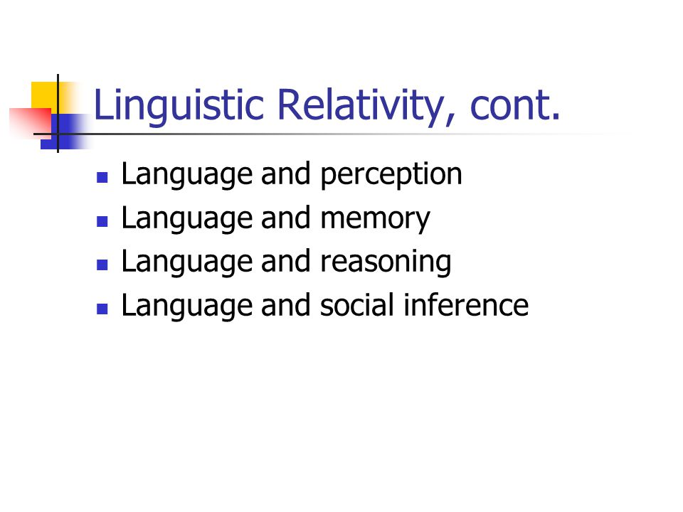 Linguistic Relativity, cont. Language and perception Language and memory Language and reasoning Language and social inference