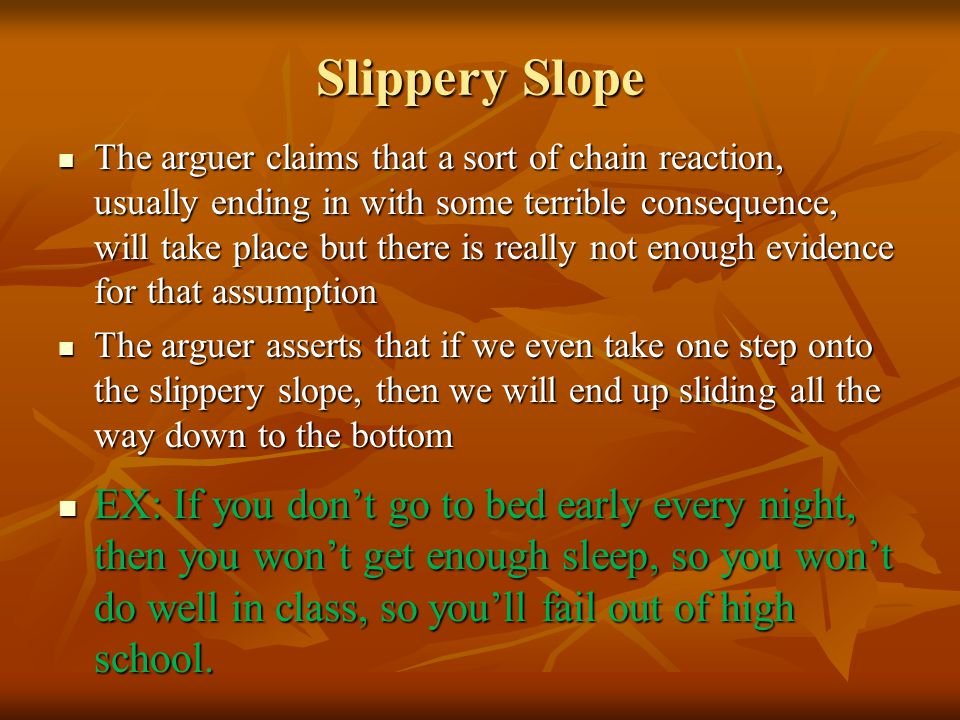 Slippery Slope The arguer claims that a sort of chain reaction, usually ending in with some terrible consequence, will take place but there is really not enough evidence for that assumption The arguer claims that a sort of chain reaction, usually ending in with some terrible consequence, will take place but there is really not enough evidence for that assumption The arguer asserts that if we even take one step onto the slippery slope, then we will end up sliding all the way down to the bottom The arguer asserts that if we even take one step onto the slippery slope, then we will end up sliding all the way down to the bottom EX: If you don't go to bed early every night, then you won't get enough sleep, so you won't do well in class, so you'll fail out of high school.