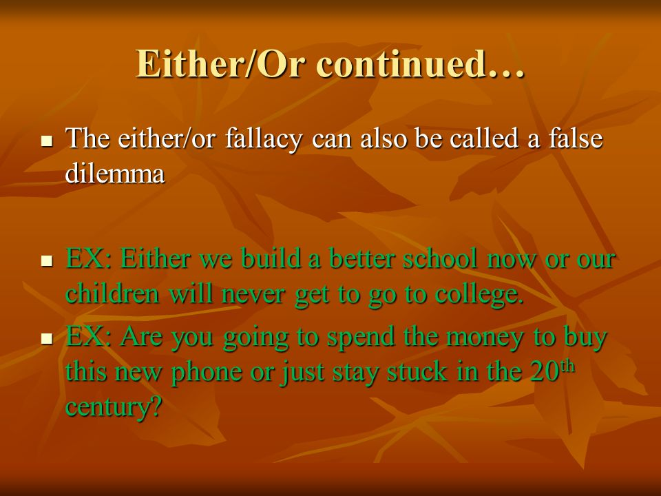 Either/Or continued… The either/or fallacy can also be called a false dilemma The either/or fallacy can also be called a false dilemma EX: Either we build a better school now or our children will never get to go to college.