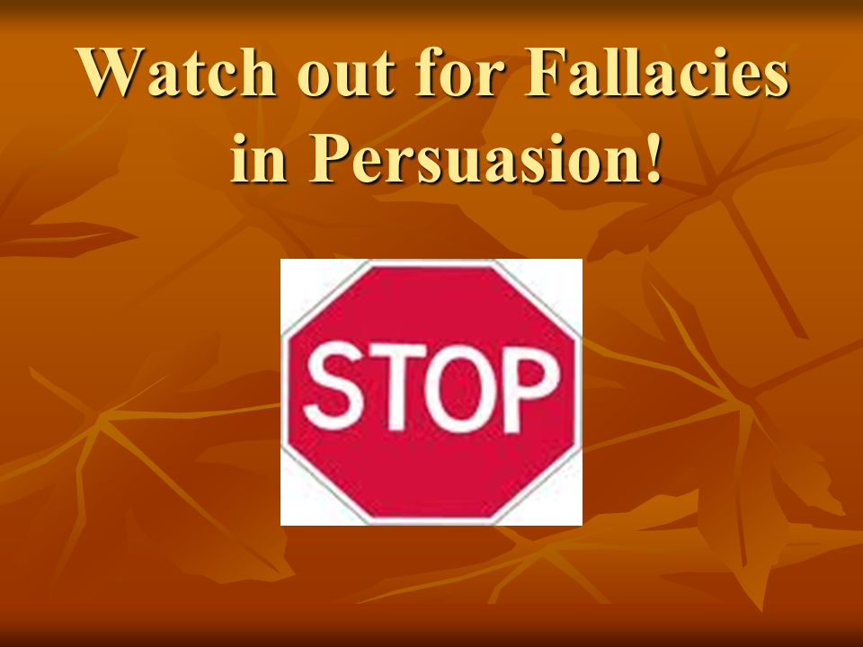 Watch out for Fallacies in Persuasion!