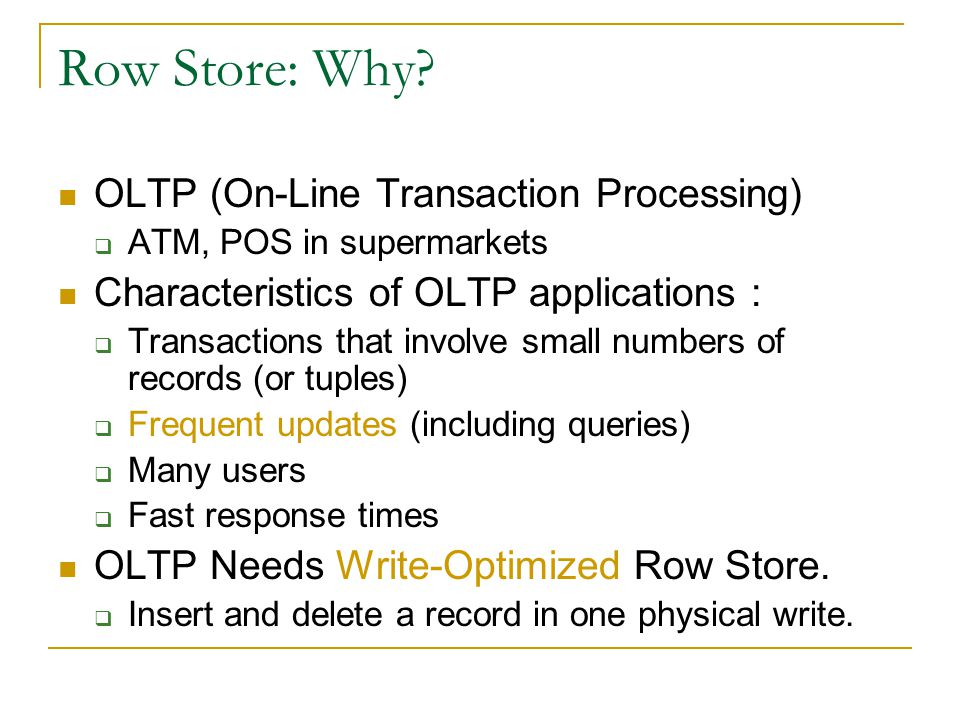 Row Store: Why? OLTP (On-Line Transaction Processing)  ATM, POS in supermarkets Characteristics of OLTP applications :  Transactions that involve sm