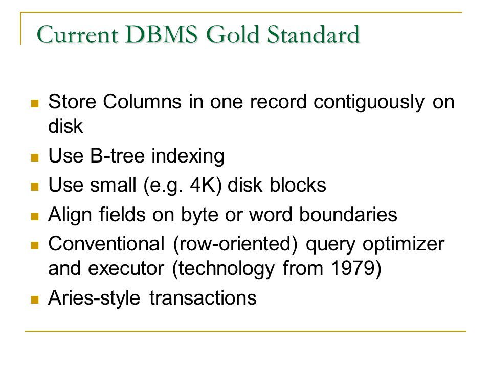 Current DBMS Gold Standard Current DBMS Gold Standard Store Columns in one record contiguously on disk Use B-tree indexing Use small (e.g.