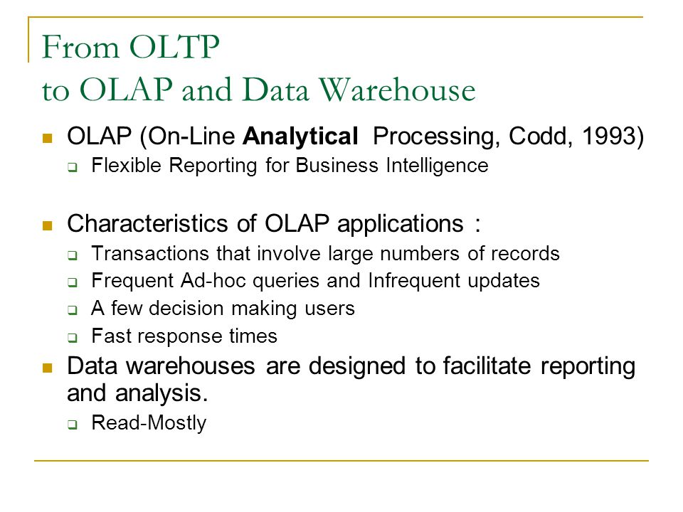 From OLTP to OLAP and Data Warehouse OLAP (On-Line Analytical Processing, Codd, 1993)  Flexible Reporting for Business Intelligence Characteristics of OLAP applications :  Transactions that involve large numbers of records  Frequent Ad-hoc queries and Infrequent updates  A few decision making users  Fast response times Data warehouses are designed to facilitate reporting and analysis.