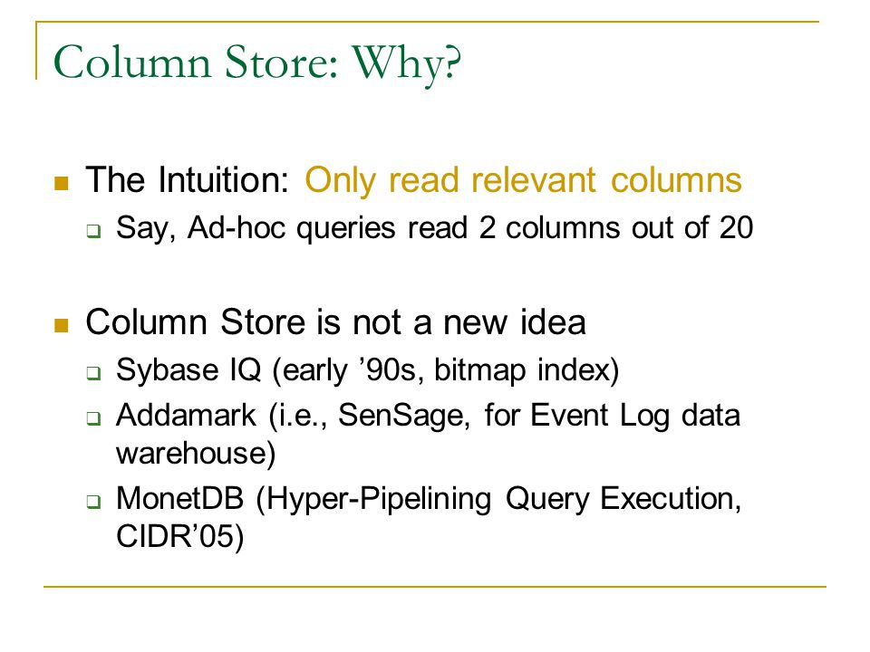 Column Store: Why? The Intuition: Only read relevant columns  Say, Ad-hoc queries read 2 columns out of 20 Column Store is not a new idea  Sybase IQ