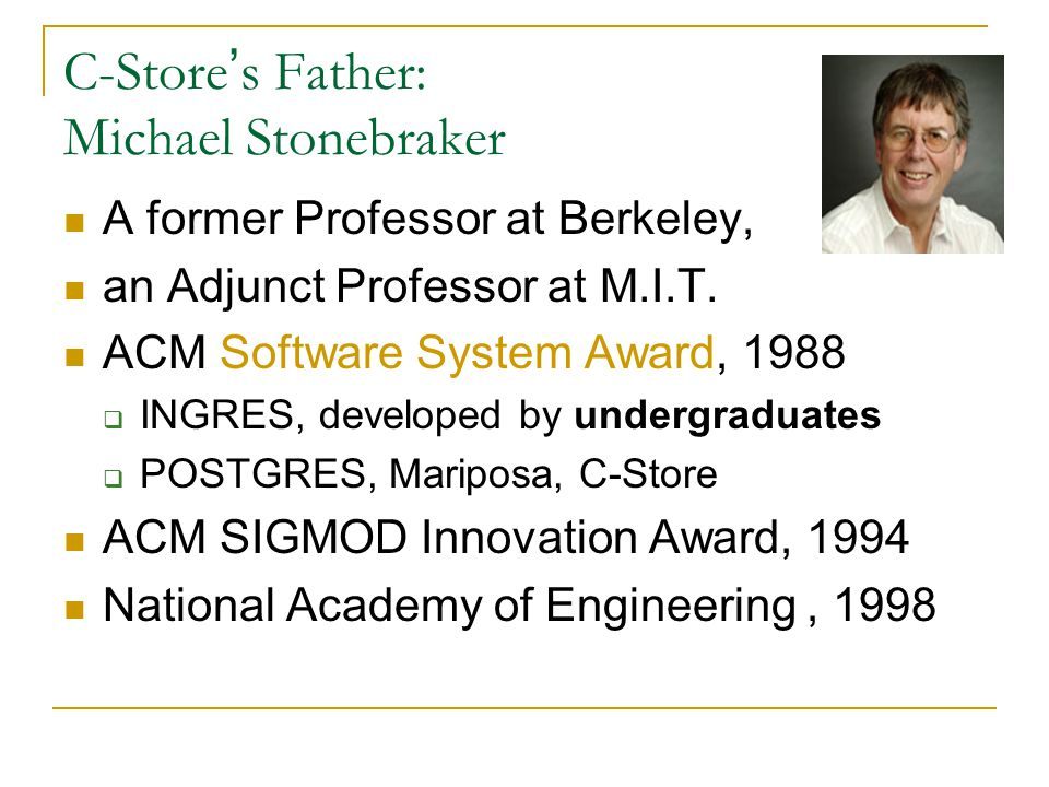 C-Store ' s Father: Michael Stonebraker A former Professor at Berkeley, an Adjunct Professor at M.I.T.