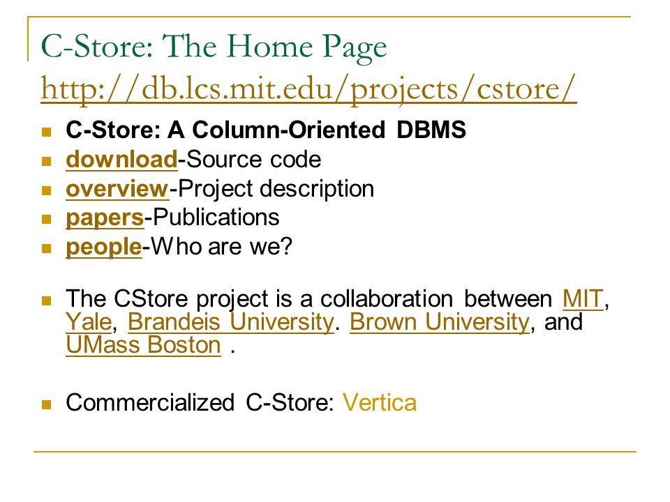 C-Store: The Home Page http://db.lcs.mit.edu/projects/cstore/ http://db.lcs.mit.edu/projects/cstore/ C-Store: A Column-Oriented DBMS download-Source c