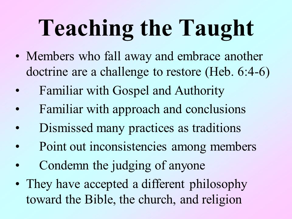 Teaching the Taught Members who fall away and embrace another doctrine are a challenge to restore (Heb. 6:4-6) Familiar with Gospel and Authority Fami