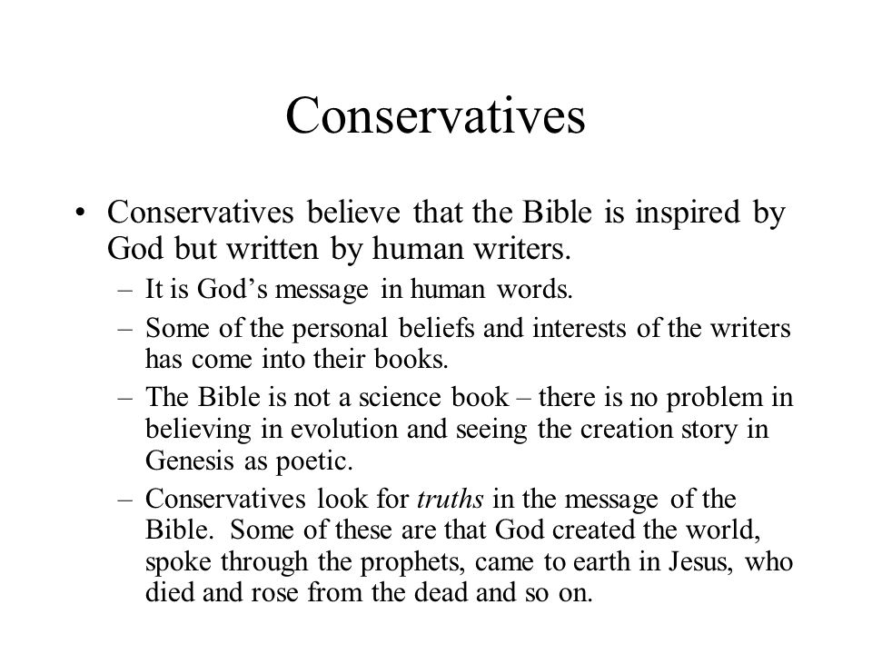 Conservatives Conservatives believe that the Bible is inspired by God but written by human writers.