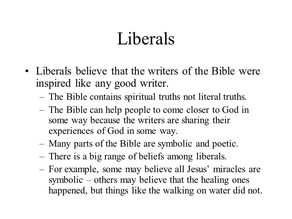 Liberals Liberals believe that the writers of the Bible were inspired like any good writer.