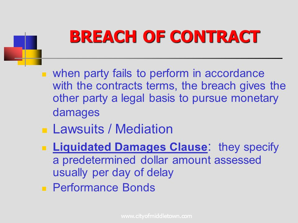 www.cityofmiddletown.com BREACH OF CONTRACT when party fails to perform in accordance with the contracts terms, the breach gives the other party a legal basis to pursue monetary damages Lawsuits / Mediation Liquidated Damages Clause : they specify a predetermined dollar amount assessed usually per day of delay Performance Bonds