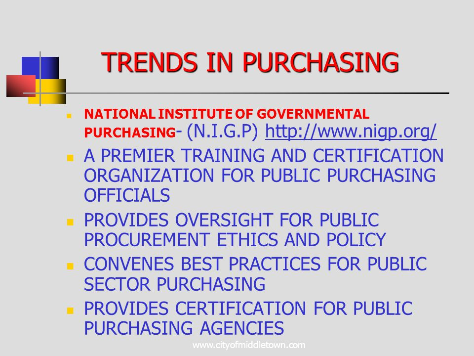 www.cityofmiddletown.com NATIONAL INSTITUTE OF GOVERNMENTAL PURCHASING - (N.I.G.P) http://www.nigp.org/ A PREMIER TRAINING AND CERTIFICATION ORGANIZATION FOR PUBLIC PURCHASING OFFICIALS PROVIDES OVERSIGHT FOR PUBLIC PROCUREMENT ETHICS AND POLICY CONVENES BEST PRACTICES FOR PUBLIC SECTOR PURCHASING PROVIDES CERTIFICATION FOR PUBLIC PURCHASING AGENCIES TRENDS IN PURCHASING