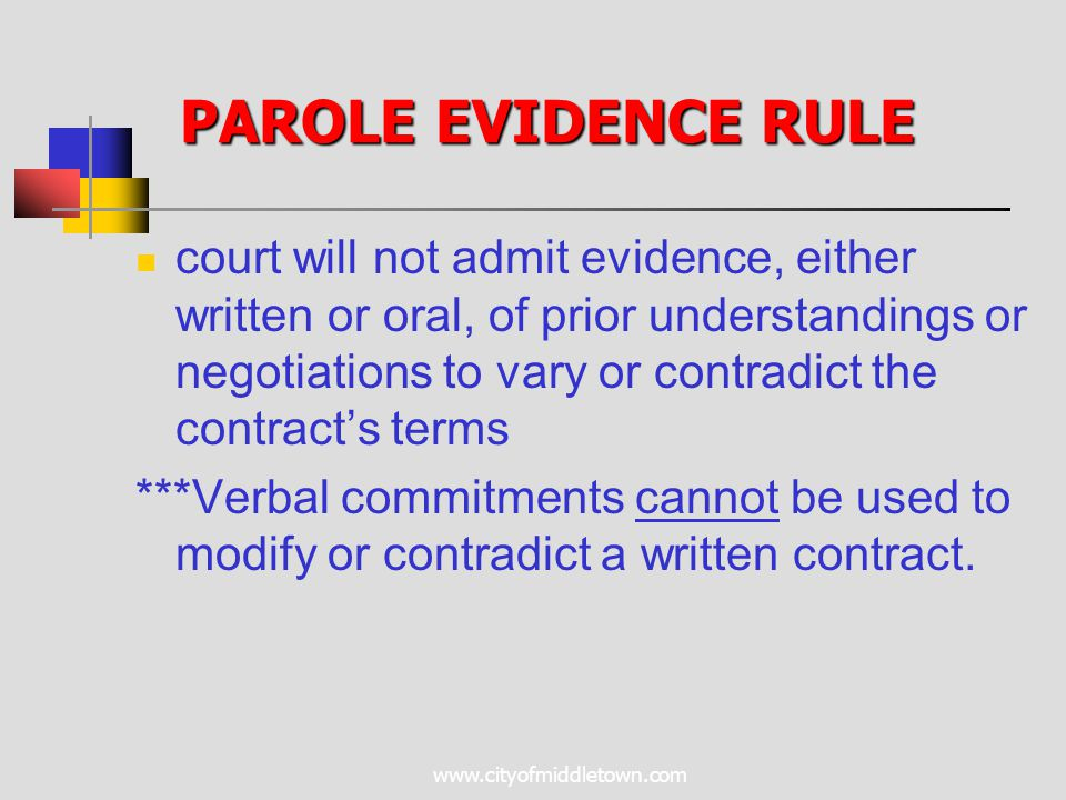 www.cityofmiddletown.com PAROLE EVIDENCE RULE court will not admit evidence, either written or oral, of prior understandings or negotiations to vary or contradict the contract's terms ***Verbal commitments cannot be used to modify or contradict a written contract.