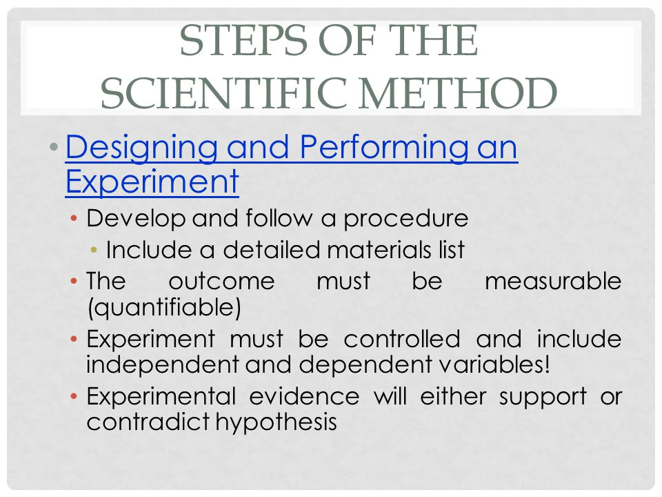 STEPS OF THE SCIENTIFIC METHOD Designing and Performing an Experiment Develop and follow a procedure Include a detailed materials list The outcome mus