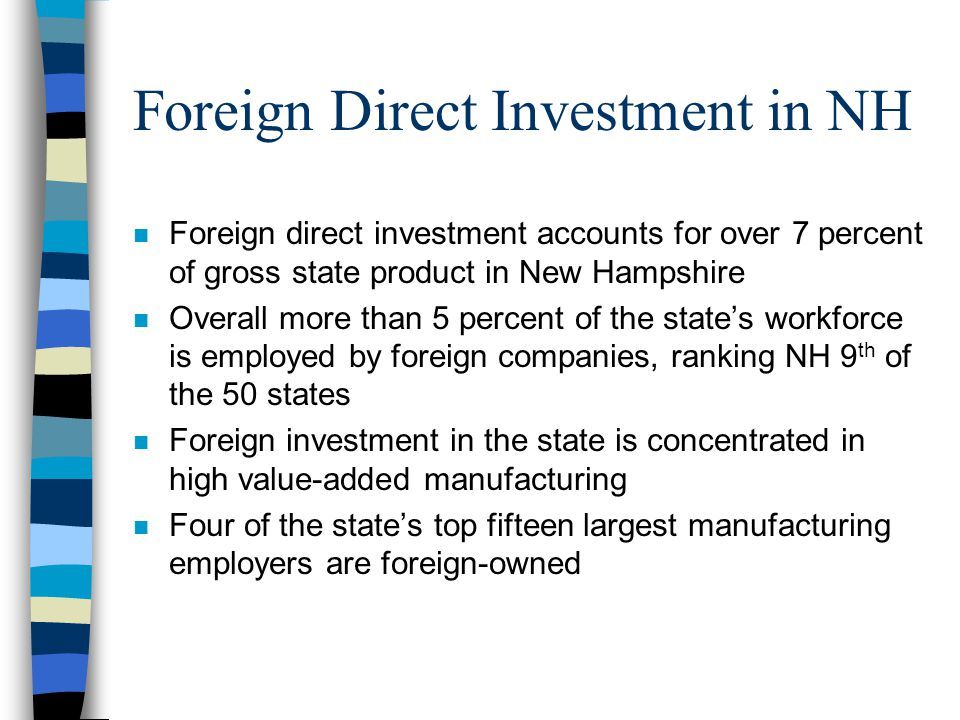 Foreign Direct Investment in NH n Foreign direct investment accounts for over 7 percent of gross state product in New Hampshire n Overall more than 5 percent of the state's workforce is employed by foreign companies, ranking NH 9 th of the 50 states n Foreign investment in the state is concentrated in high value-added manufacturing n Four of the state's top fifteen largest manufacturing employers are foreign-owned