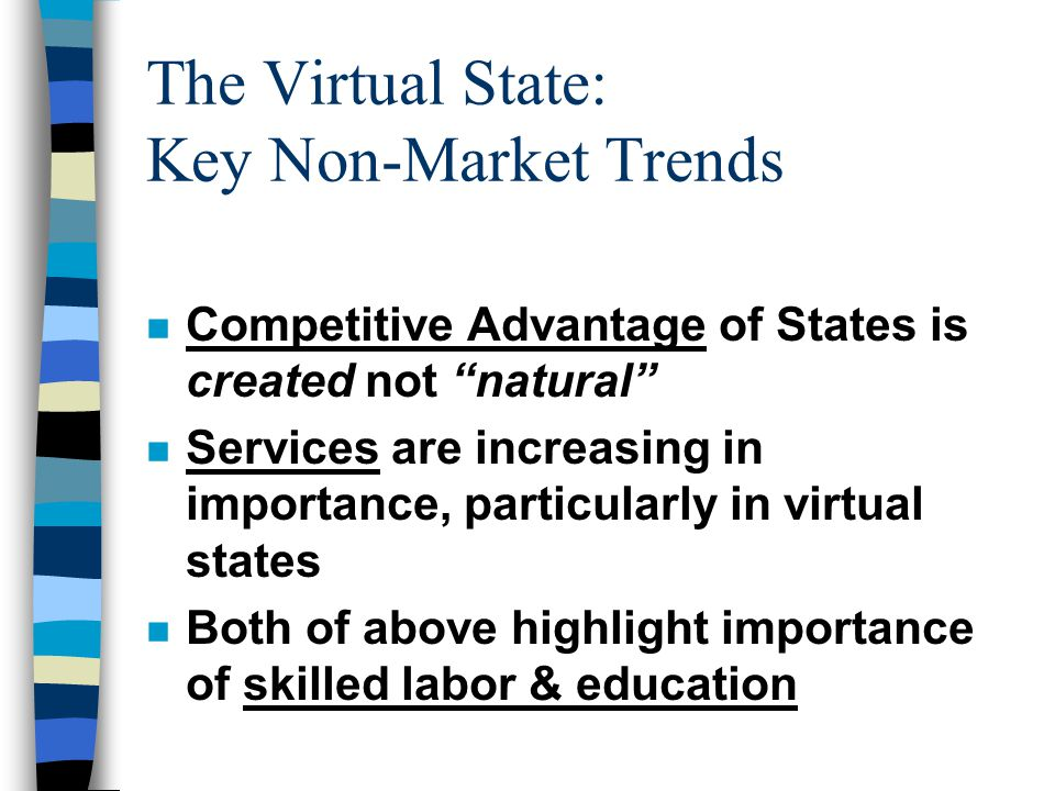 The Virtual State: Key Non-Market Trends n Competitive Advantage of States is created not natural n Services are increasing in importance, particularly in virtual states n Both of above highlight importance of skilled labor & education