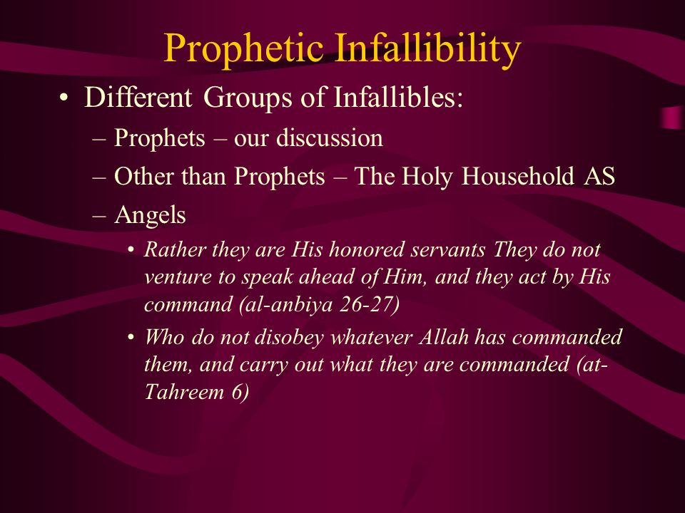 Prophetic Infallibility Different Groups of Infallibles: –Prophets – our discussion –Other than Prophets – The Holy Household AS –Angels Rather they are His honored servants They do not venture to speak ahead of Him, and they act by His command (al-anbiya 26-27) Who do not disobey whatever Allah has commanded them, and carry out what they are commanded (at- Tahreem 6)