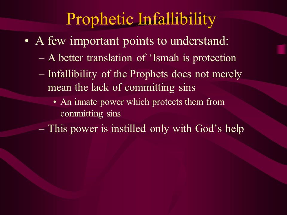 Prophetic Infallibility Proofs for the infallibility of the Prophets: –Intellectual Proofs: The main objective of the Prophets' mission is to guide man towards the truth –If these representatives of God do not obey the Divine instructions themselves, people will doubt the entire message The Prophets are also responsible for educating (tarbiyah) –Therefore their actions must be immune from any mistakes