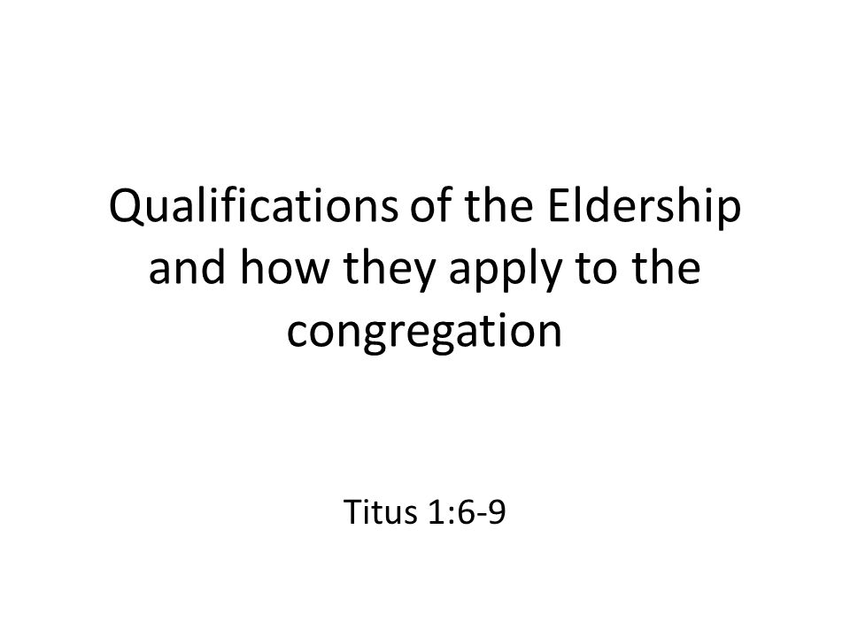 Qualifications of the Eldership and how they apply to the congregation Titus 1:6-9