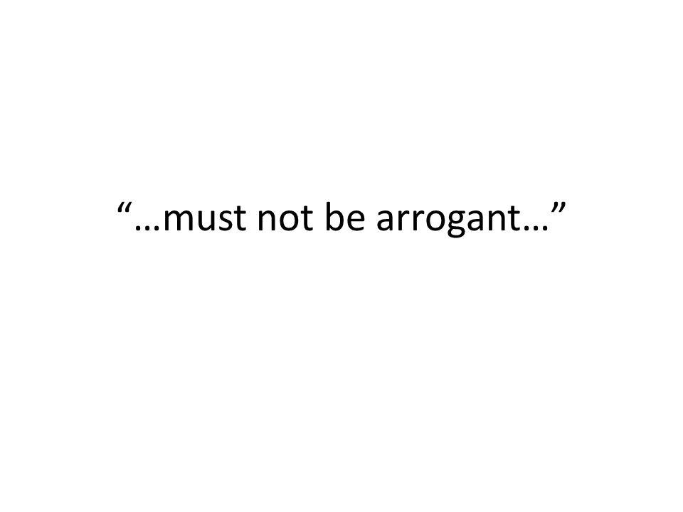 """…must not be arrogant…"""