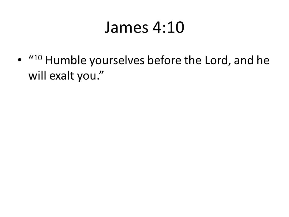 """James 4:10 """" 10 Humble yourselves before the Lord, and he will exalt you."""""""
