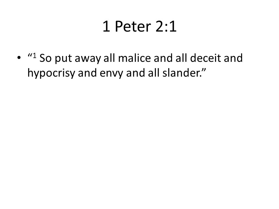 """1 Peter 2:1 """" 1 So put away all malice and all deceit and hypocrisy and envy and all slander."""""""