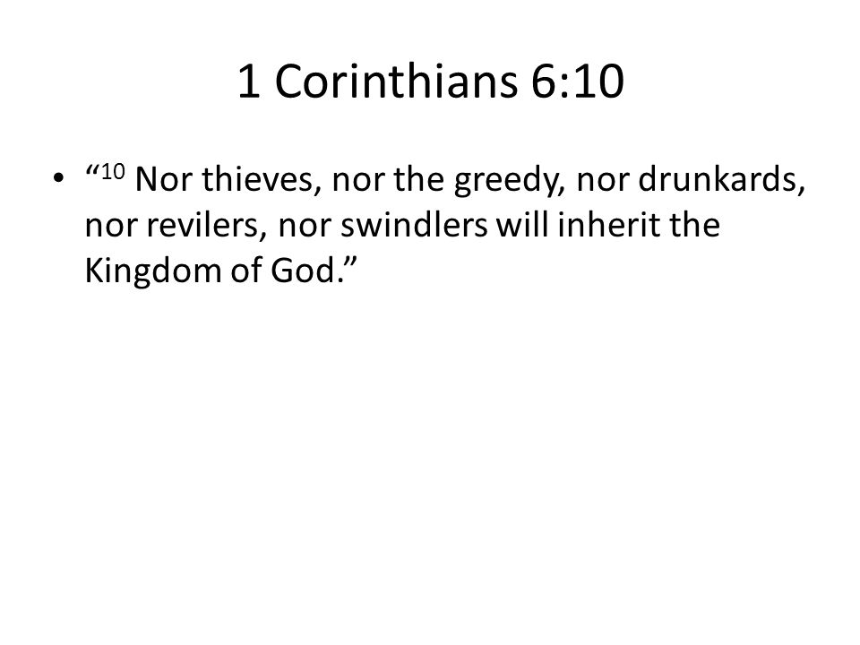 1 Corinthians 6:10 10 Nor thieves, nor the greedy, nor drunkards, nor revilers, nor swindlers will inherit the Kingdom of God.
