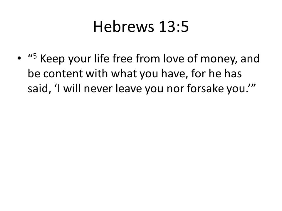 Hebrews 13:5 5 Keep your life free from love of money, and be content with what you have, for he has said, 'I will never leave you nor forsake you.'