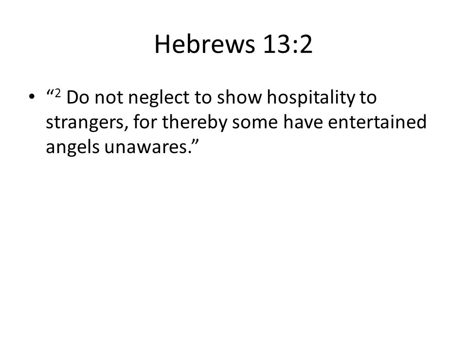 Hebrews 13:2 2 Do not neglect to show hospitality to strangers, for thereby some have entertained angels unawares.