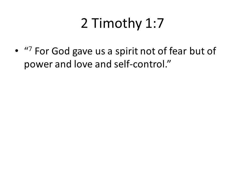 2 Timothy 1:7 7 For God gave us a spirit not of fear but of power and love and self-control.