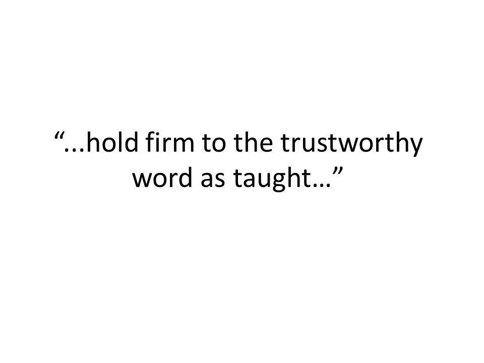 ...hold firm to the trustworthy word as taught…