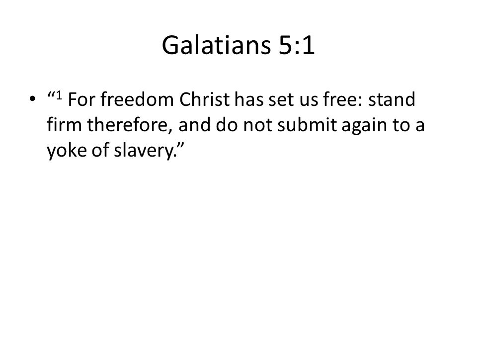 """Galatians 5:1 """" 1 For freedom Christ has set us free: stand firm therefore, and do not submit again to a yoke of slavery."""""""