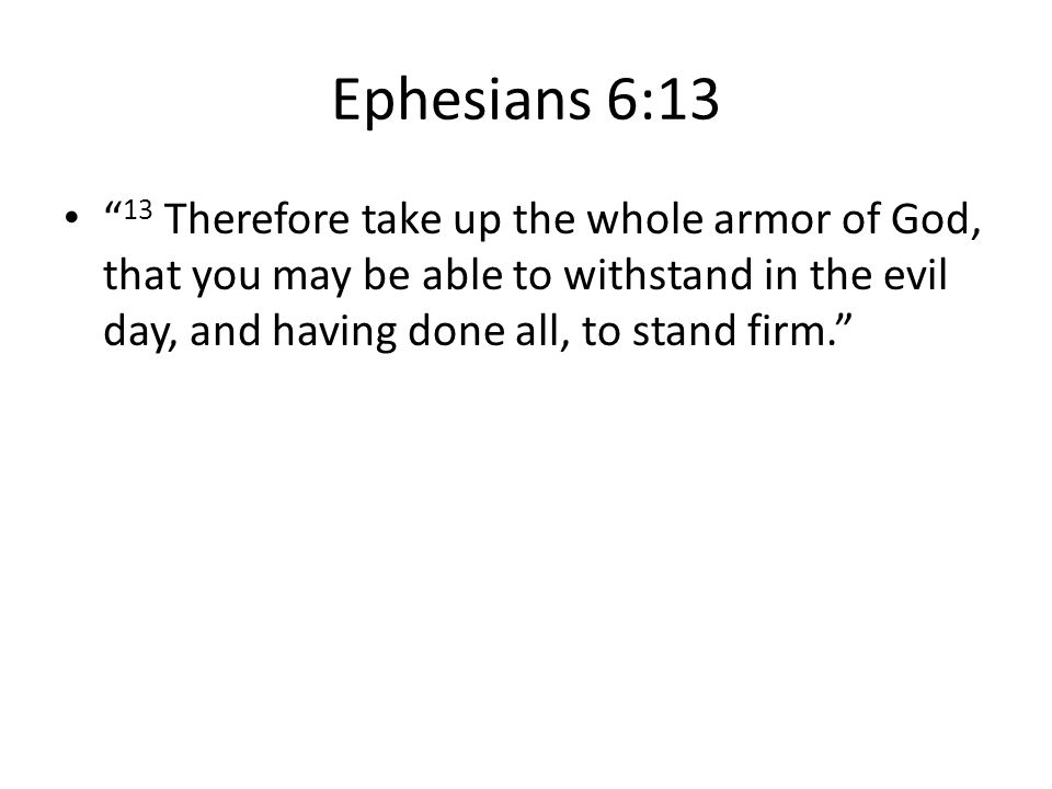 """Ephesians 6:13 """" 13 Therefore take up the whole armor of God, that you may be able to withstand in the evil day, and having done all, to stand firm."""""""