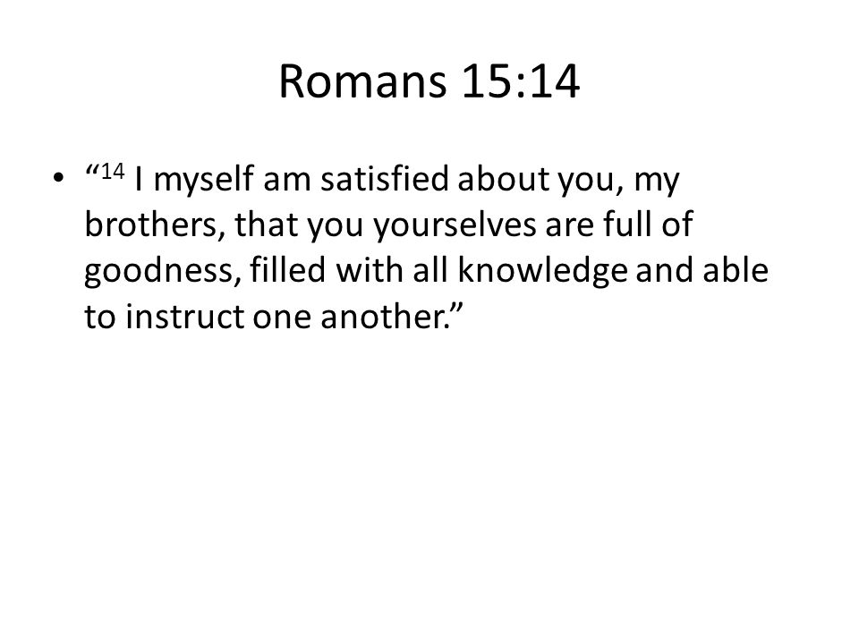 Romans 15:14 14 I myself am satisfied about you, my brothers, that you yourselves are full of goodness, filled with all knowledge and able to instruct one another.