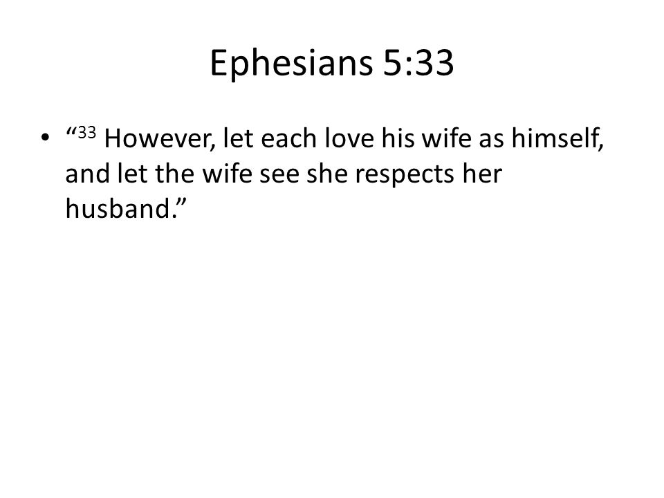 Ephesians 5:33 33 However, let each love his wife as himself, and let the wife see she respects her husband.