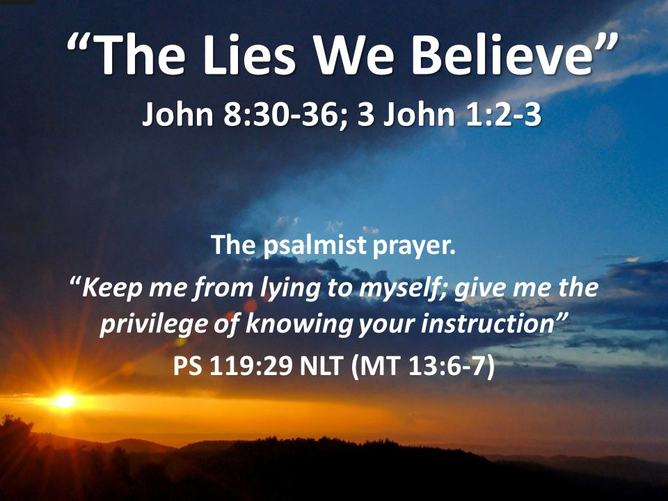 The Lies We Believe John 8:30-36; 3 John 1:2-3 The psalmist prayer.