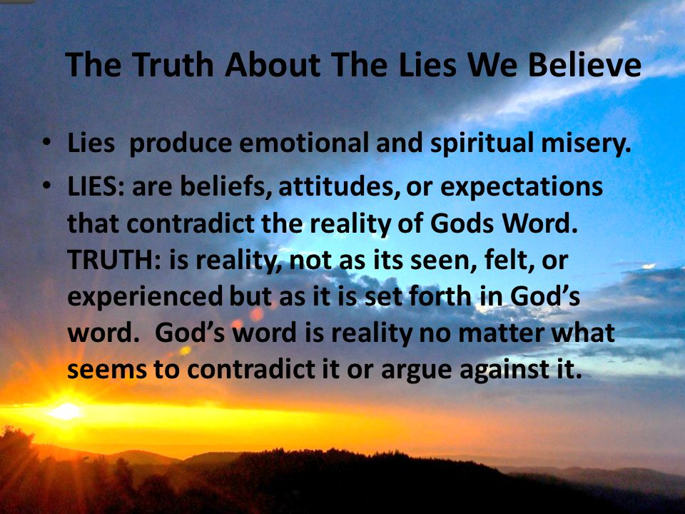 The Truth About The Lies We Believe Lies produce emotional and spiritual misery.